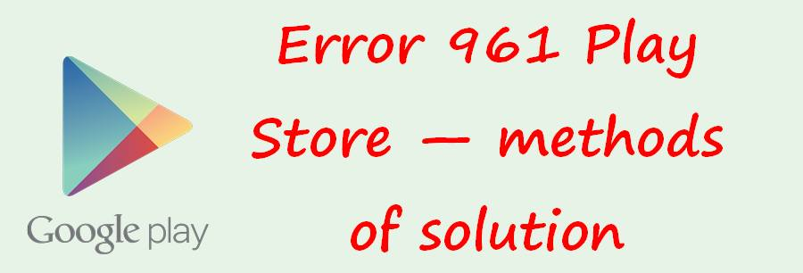 Error 961 Play Store — methods of solution